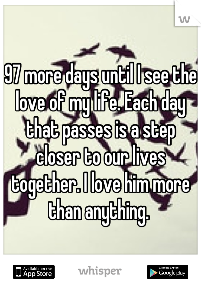 97 more days until I see the love of my life. Each day that passes is a step closer to our lives together. I love him more than anything.
