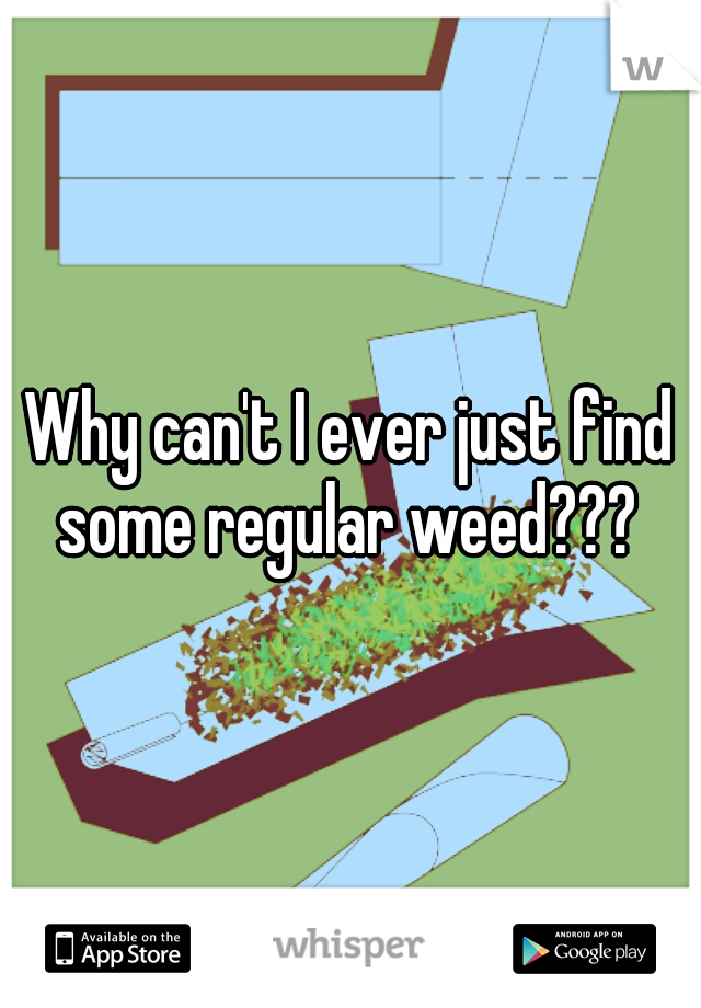 Why can't I ever just find some regular weed???