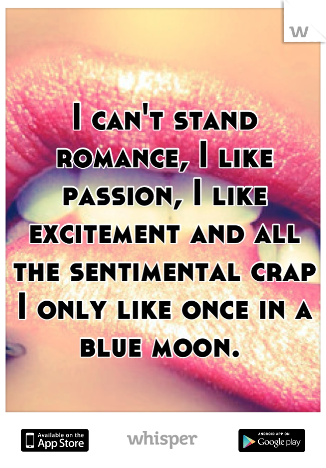 I can't stand romance, I like passion, I like excitement and all the sentimental crap I only like once in a blue moon.