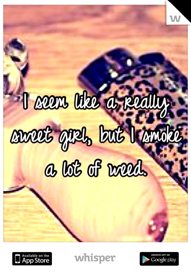 I seem like a really sweet girl, but I smoke a lot of weed.