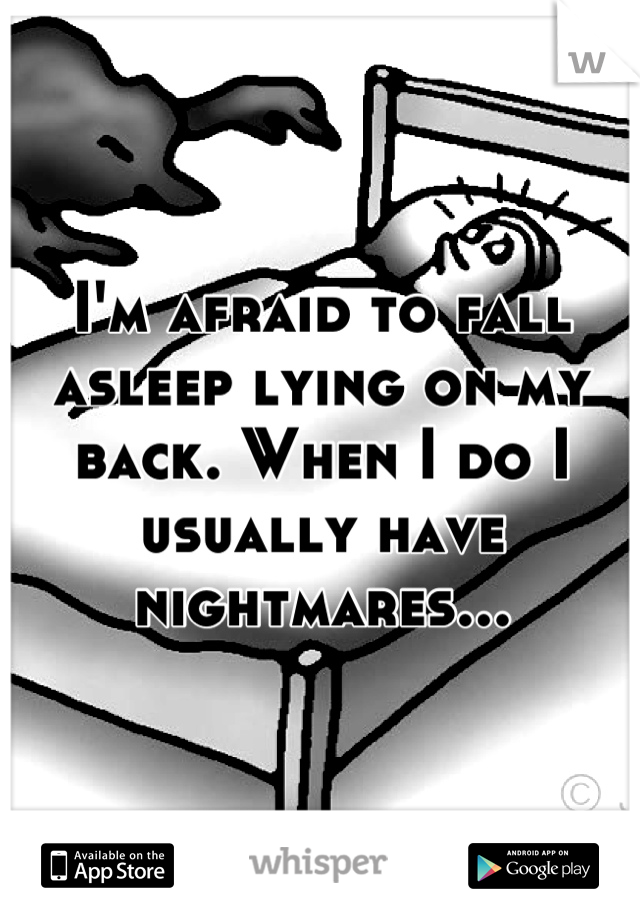 I'm afraid to fall asleep lying on my back. When I do I usually have nightmares...