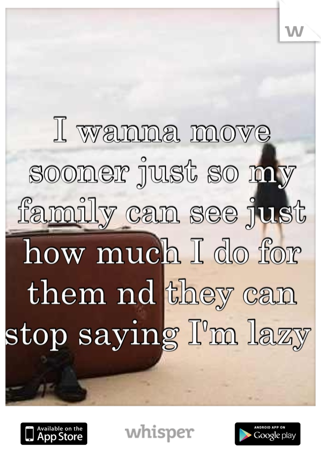 I wanna move sooner just so my family can see just how much I do for them nd they can stop saying I'm lazy