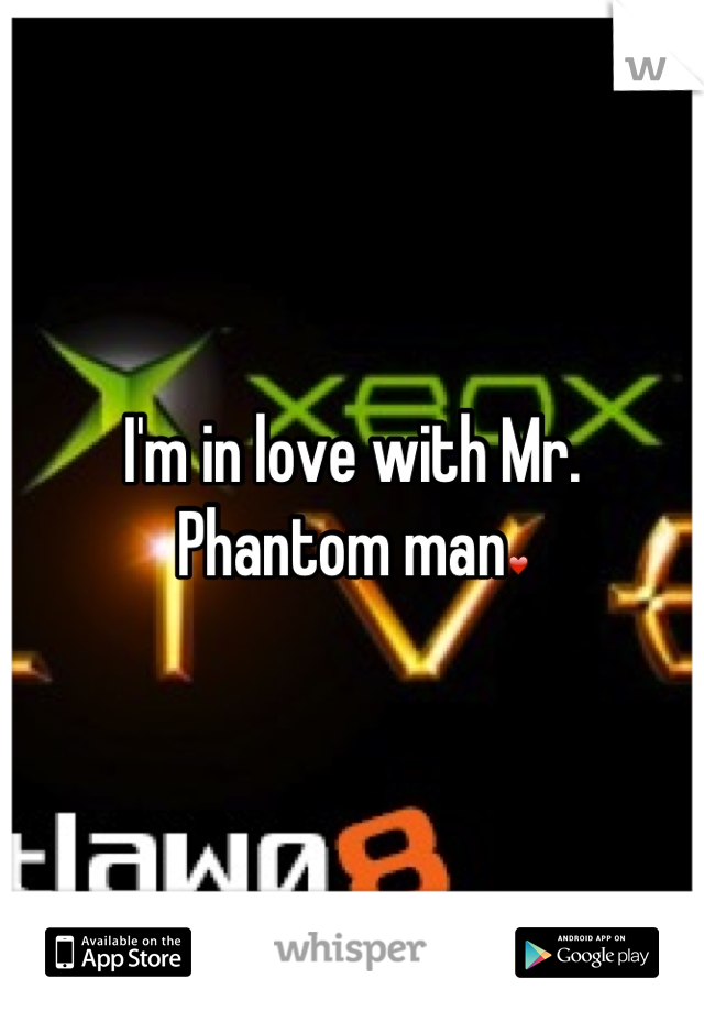 I'm in love with Mr. Phantom man❤