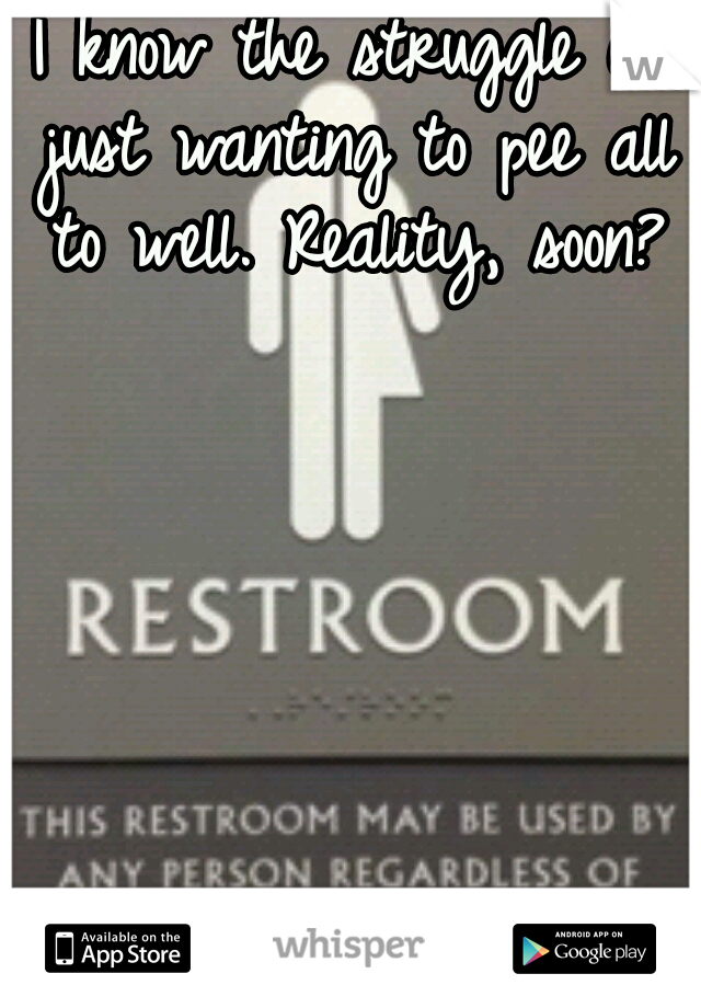 I know the struggle of just wanting to pee all to well. Reality, soon?