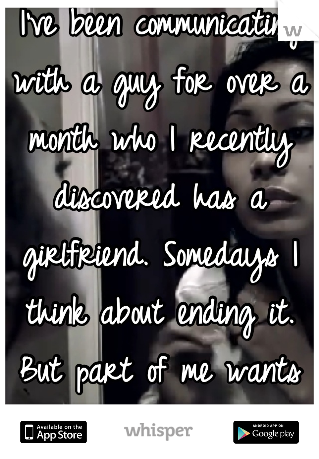 I've been communicating with a guy for over a month who I recently discovered has a girlfriend. Somedays I think about ending it. But part of me wants him.