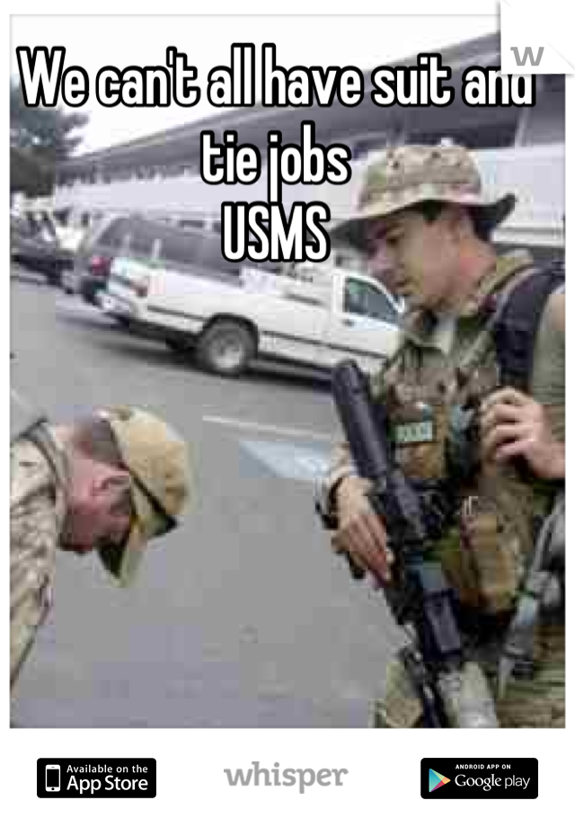 We can't all have suit and tie jobs  USMS