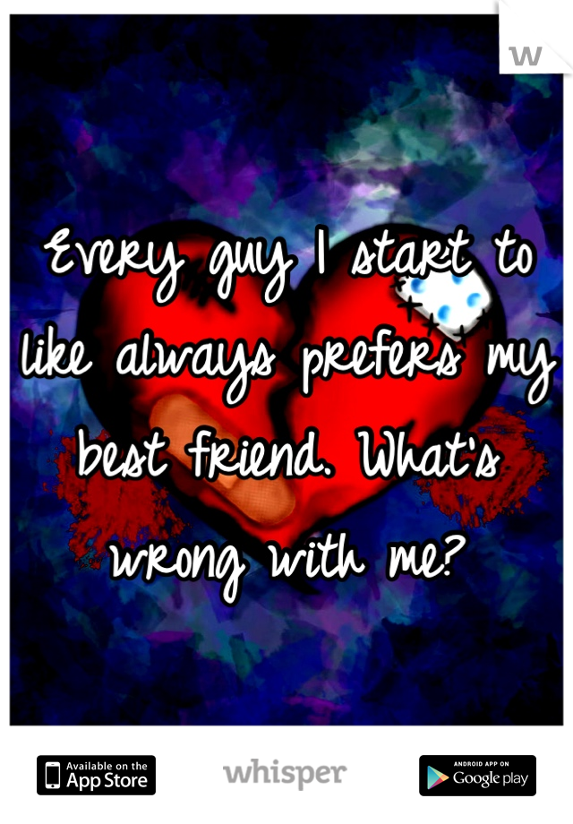 Every guy I start to like always prefers my best friend. What's wrong with me?