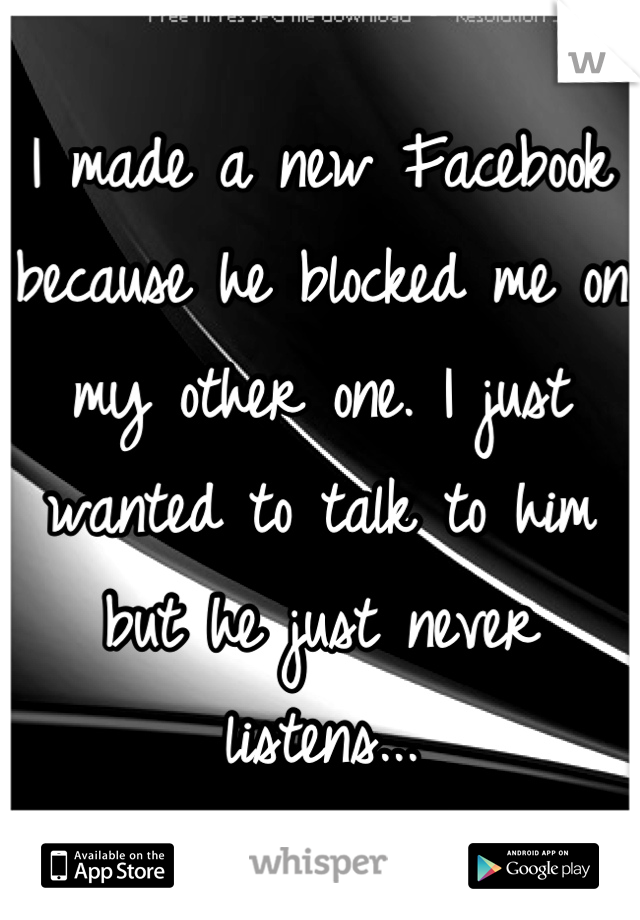 I made a new Facebook because he blocked me on my other one. I just wanted to talk to him but he just never listens...