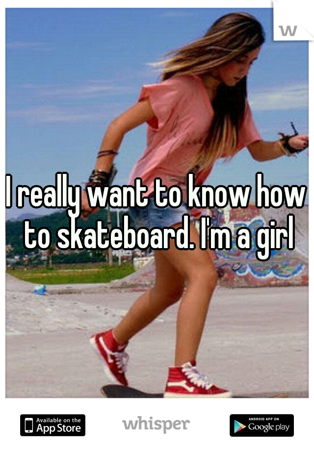I really want to know how to skateboard. I'm a girl