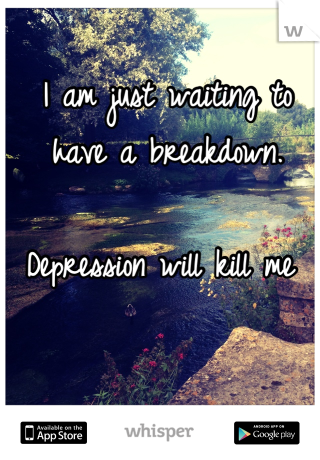 I am just waiting to have a breakdown.   Depression will kill me