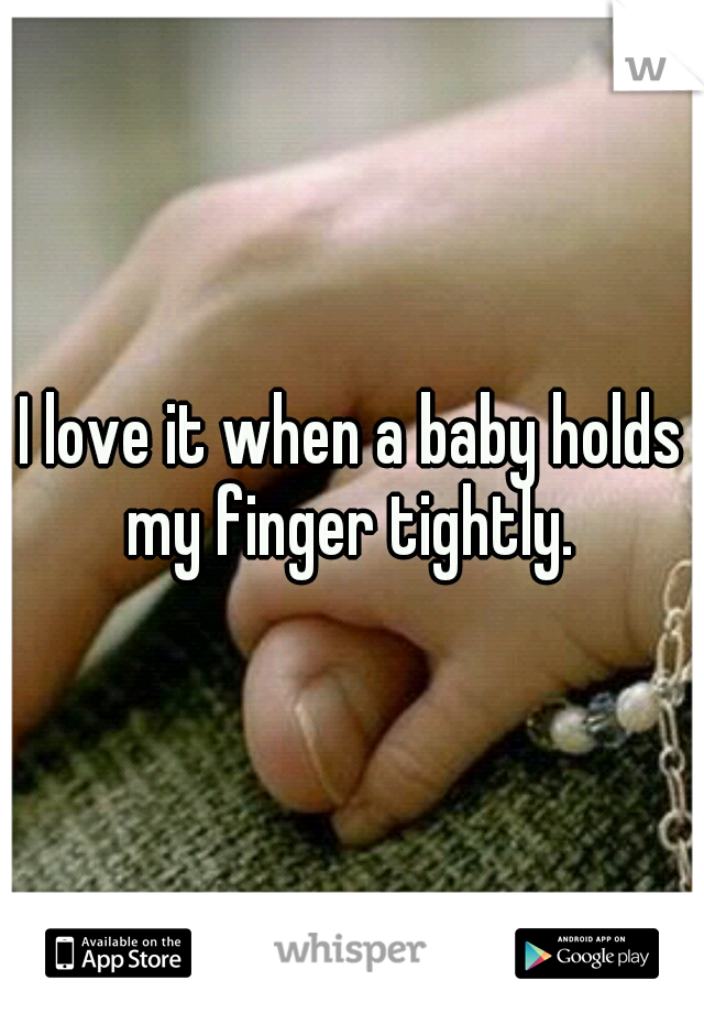 I love it when a baby holds my finger tightly.
