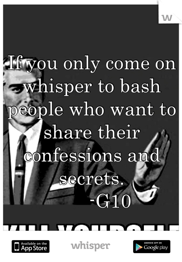 If you only come on whisper to bash people who want to share their confessions and secrets.        -G10