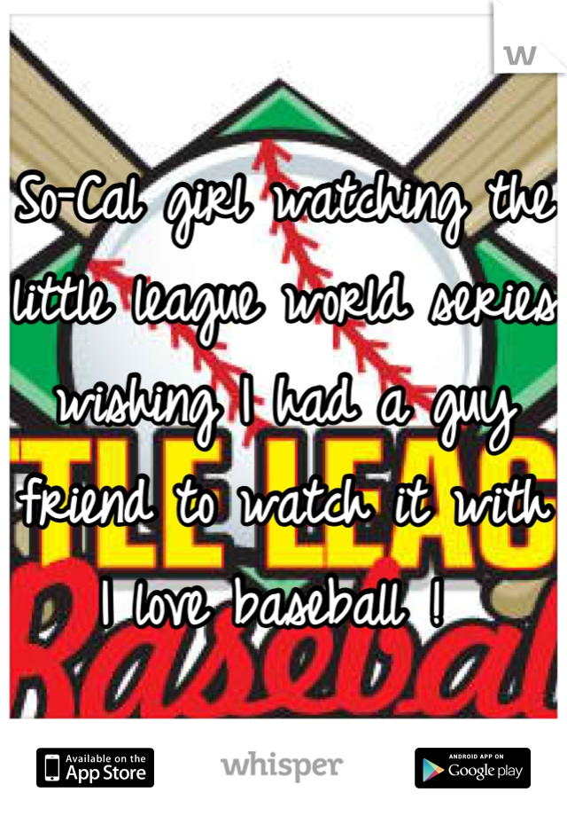 So-Cal girl watching the little league world series wishing I had a guy friend to watch it with I love baseball !
