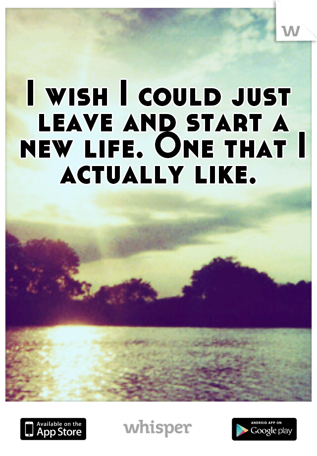 I wish I could just leave and start a new life. One that I actually like.