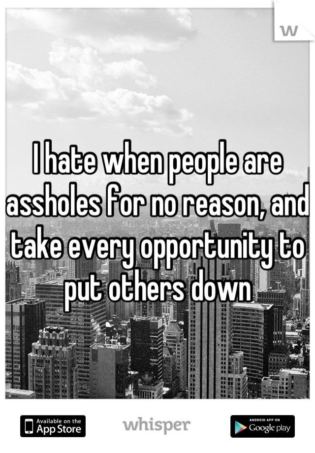 I hate when people are assholes for no reason, and take every opportunity to put others down