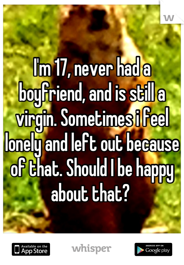 I'm 17, never had a boyfriend, and is still a virgin. Sometimes i feel lonely and left out because of that. Should I be happy about that?