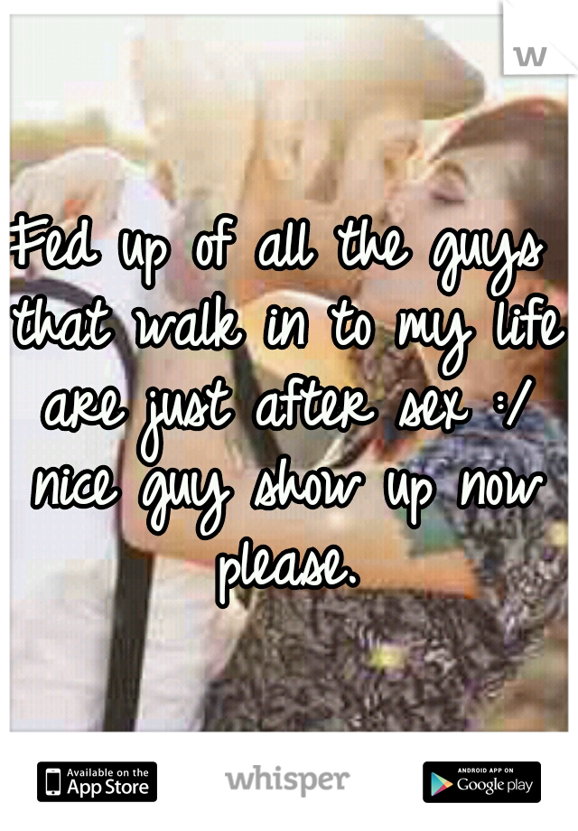 Fed up of all the guys that walk in to my life are just after sex :/ nice guy show up now please.