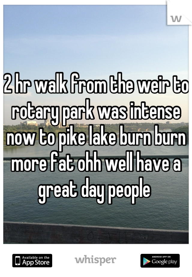 2 hr walk from the weir to rotary park was intense now to pike lake burn burn more fat ohh well have a great day people