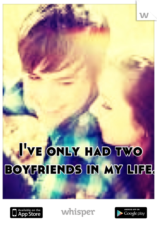 I've only had two boyfriends in my life.