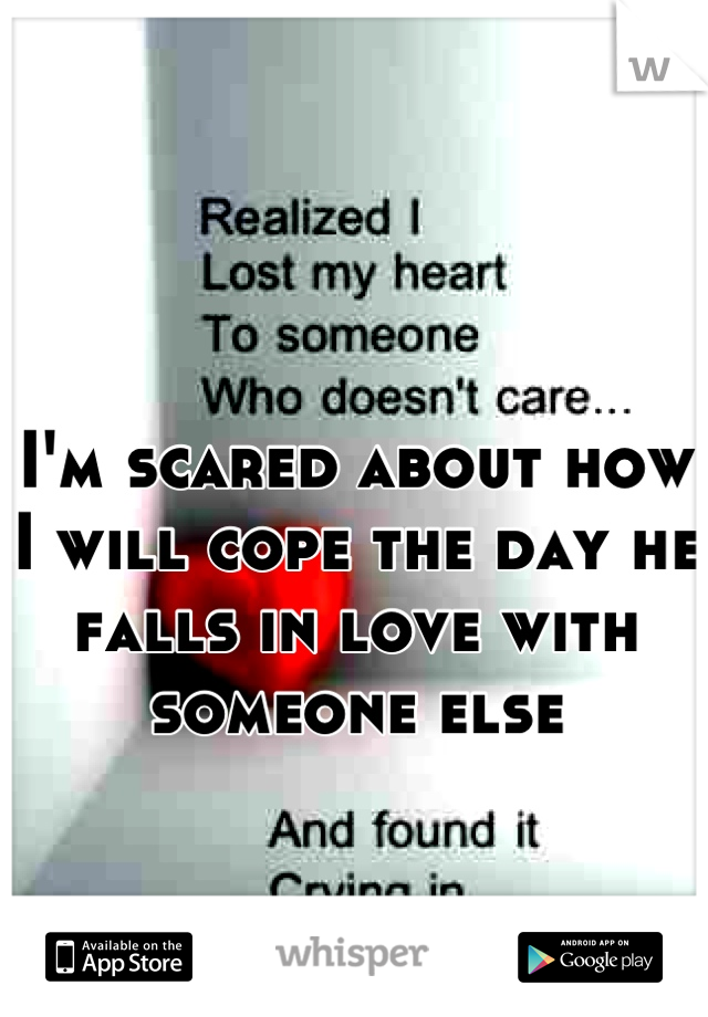 I'm scared about how I will cope the day he falls in love with someone else