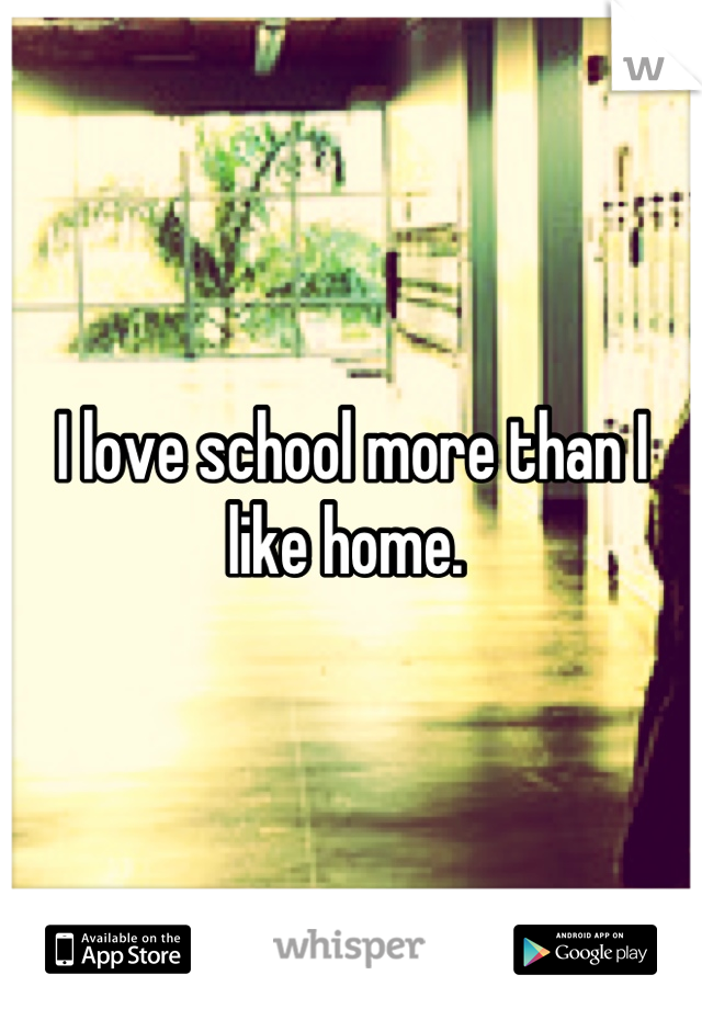 I love school more than I like home.