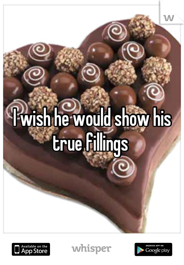 I wish he would show his true fillings