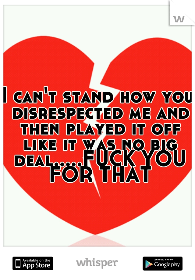I can't stand how you disrespected me and then played it off like it was no big deal.....FUCK YOU FOR THAT