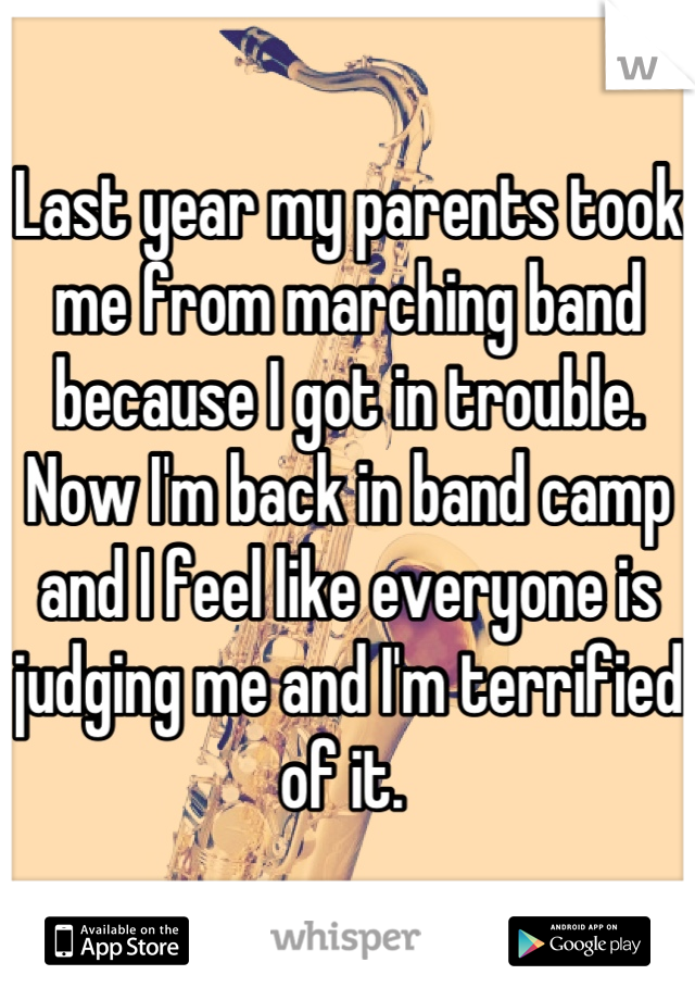 Last year my parents took me from marching band because I got in trouble. Now I'm back in band camp and I feel like everyone is judging me and I'm terrified of it.