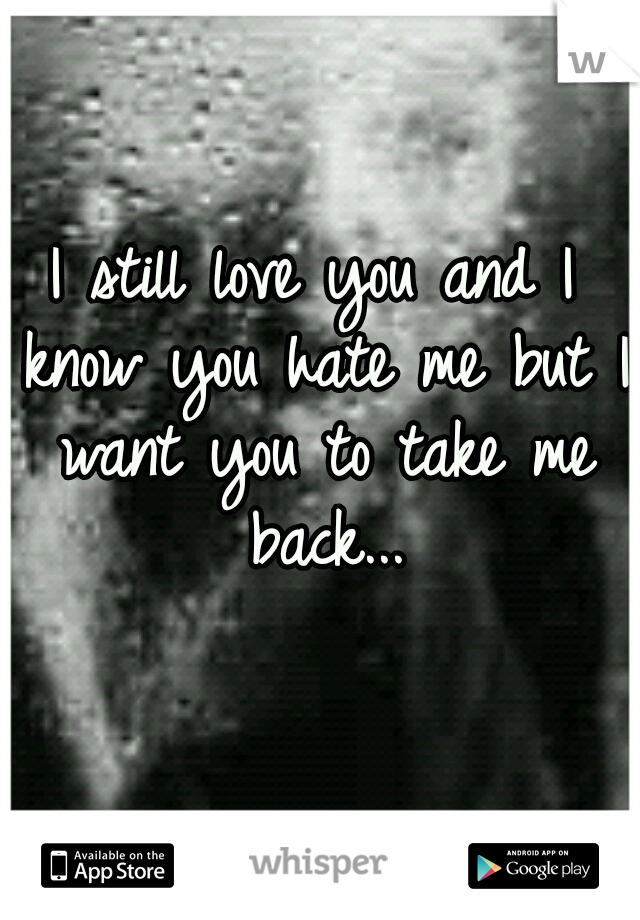 I still love you and I know you hate me but I want you to take me back...