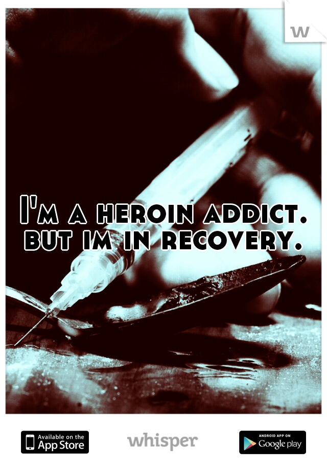 I'm a heroin addict. but im in recovery.