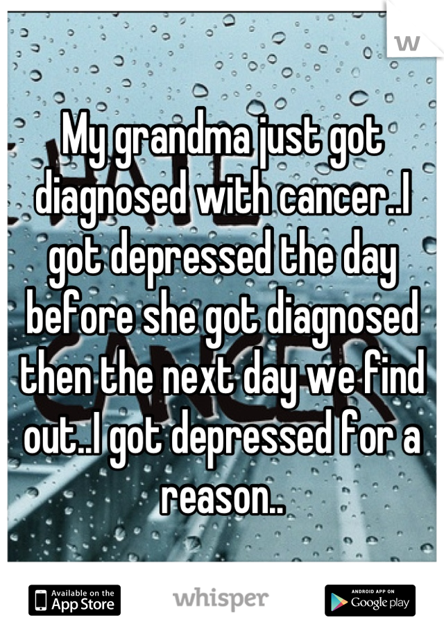 My grandma just got diagnosed with cancer..I got depressed the day before she got diagnosed then the next day we find out..I got depressed for a reason..