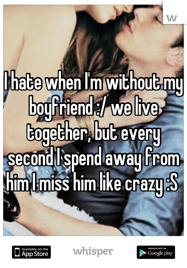 I hate when I'm without my boyfriend :/ we live together, but every second I spend away from him I miss him like crazy :S