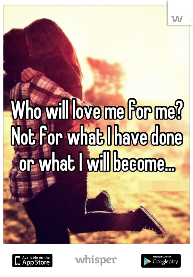 Who will love me for me? Not for what I have done or what I will become...