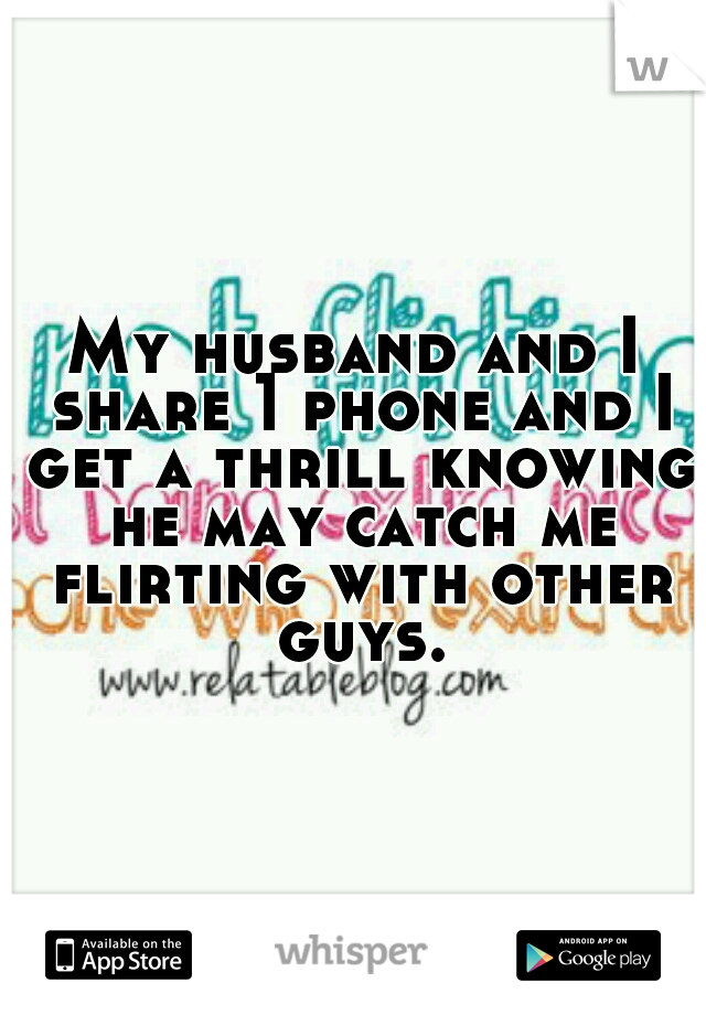 My husband and I share 1 phone and I get a thrill knowing he may catch me flirting with other guys.