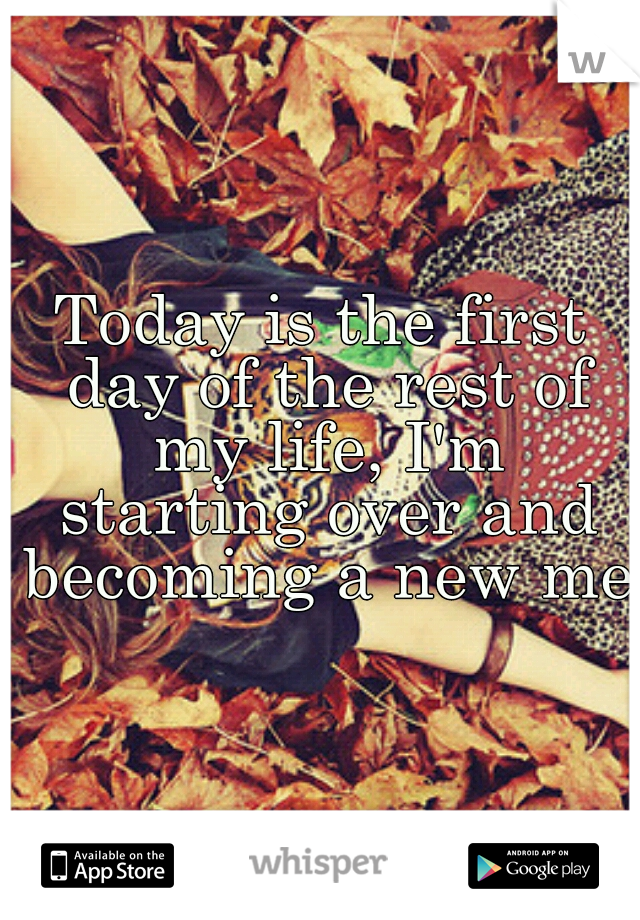 Today is the first day of the rest of my life, I'm starting over and becoming a new me.