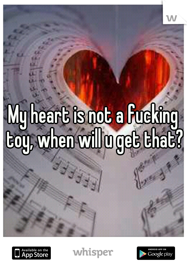 My heart is not a fucking toy, when will u get that?