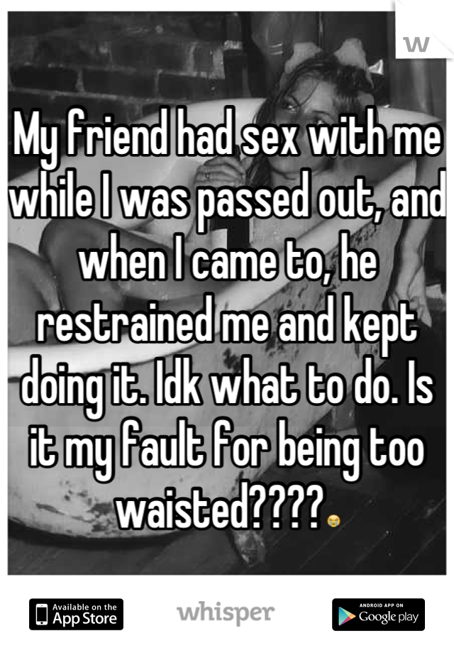 My friend had sex with me while I was passed out, and when I came to, he restrained me and kept doing it. Idk what to do. Is it my fault for being too waisted????😭