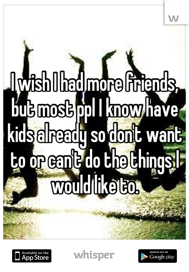 I wish I had more friends, but most ppl I know have kids already so don't want to or can't do the things I would like to.