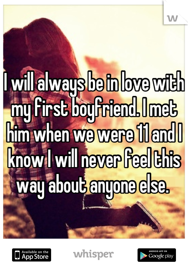 I will always be in love with my first boyfriend. I met him when we were 11 and I know I will never feel this way about anyone else.