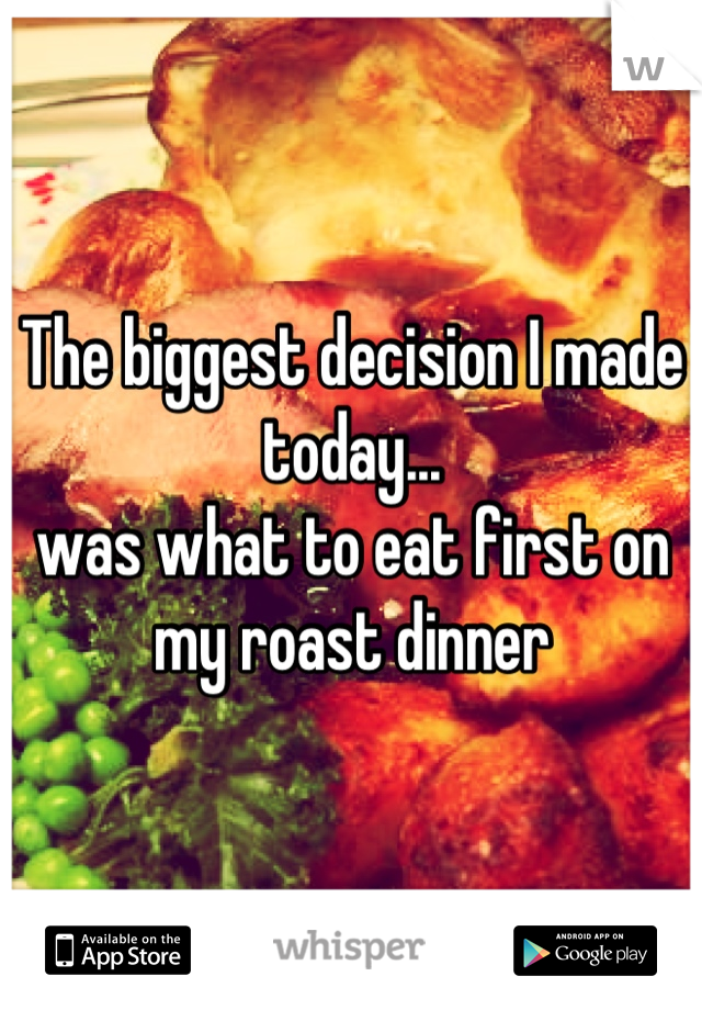 The biggest decision I made today... was what to eat first on my roast dinner