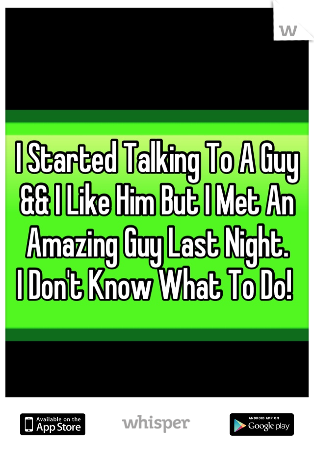 I Started Talking To A Guy && I Like Him But I Met An Amazing Guy Last Night.  I Don't Know What To Do!