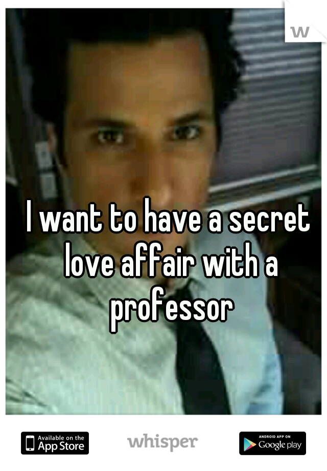 I want to have a secret love affair with a professor