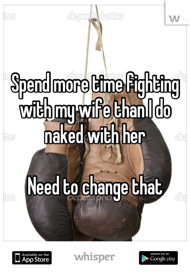 Spend more time fighting with my wife than I do naked with her  Need to change that
