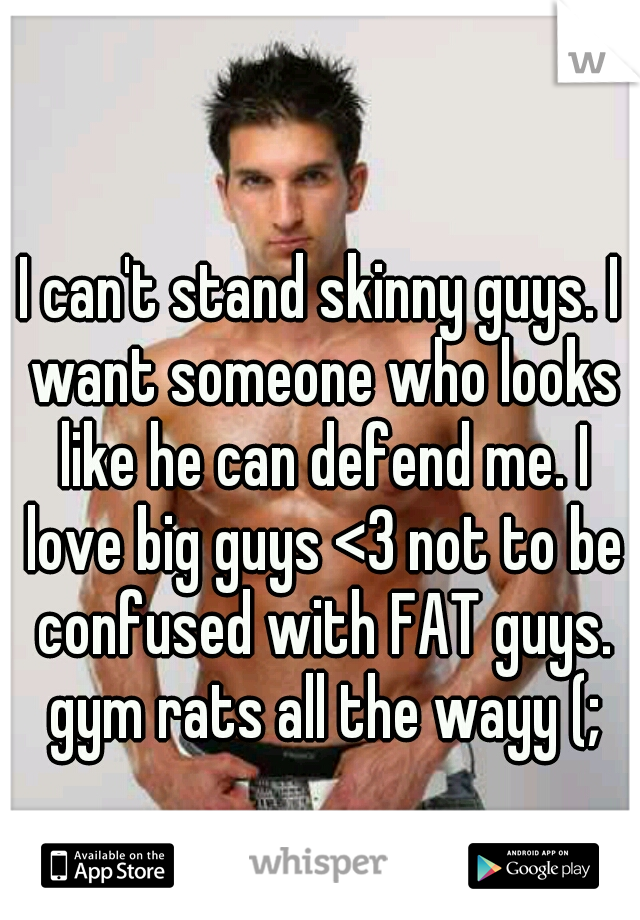 I can't stand skinny guys. I want someone who looks like he can defend me. I love big guys <3 not to be confused with FAT guys. gym rats all the wayy (;