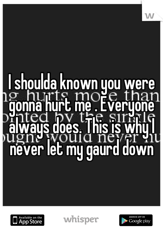 I shoulda known you were gonna hurt me . Everyone always does. This is why I never let my gaurd down