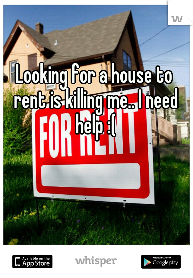 Looking for a house to rent is killing me.. I need help :(