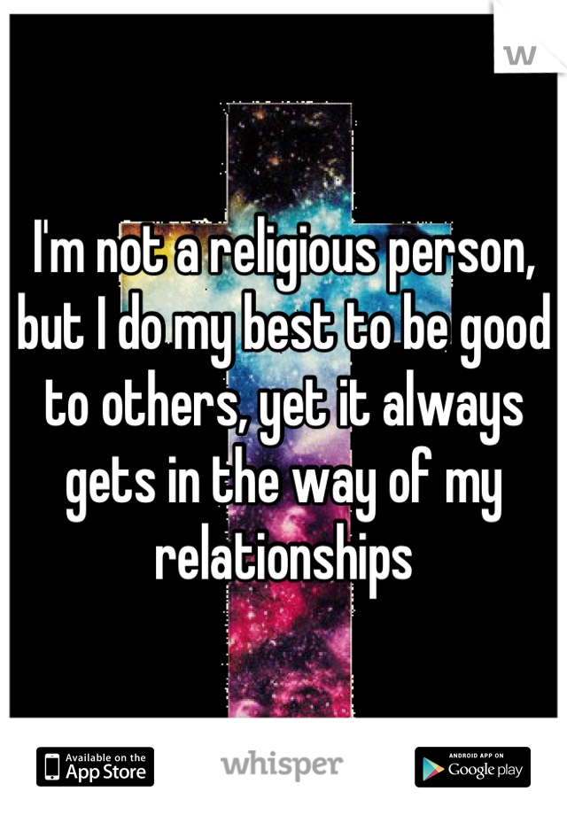 I'm not a religious person, but I do my best to be good to others, yet it always gets in the way of my relationships
