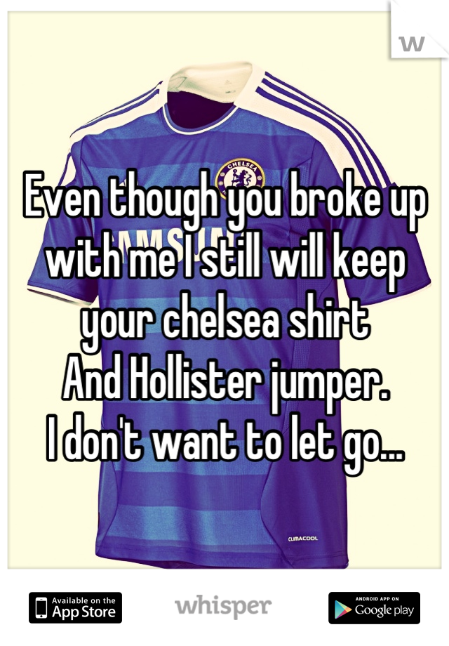Even though you broke up with me I still will keep your chelsea shirt And Hollister jumper. I don't want to let go...