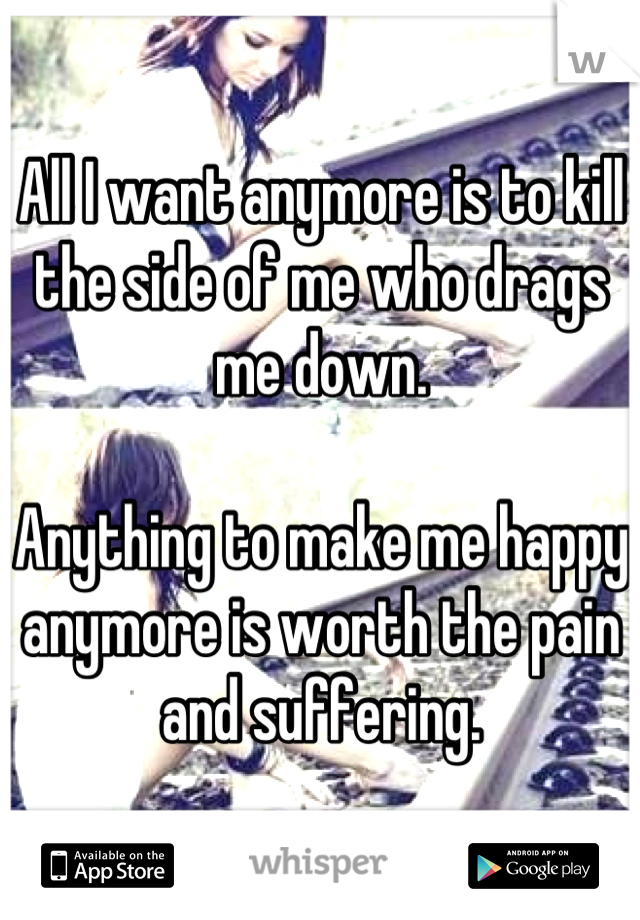 All I want anymore is to kill the side of me who drags me down.  Anything to make me happy anymore is worth the pain and suffering.