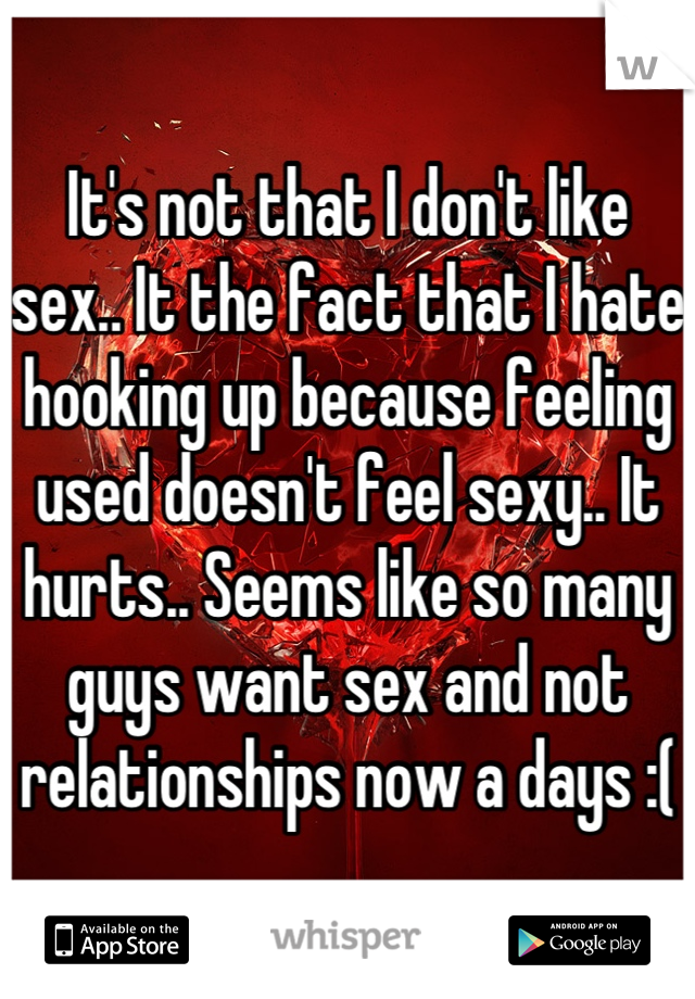 It's not that I don't like sex.. It the fact that I hate hooking up because feeling used doesn't feel sexy.. It hurts.. Seems like so many guys want sex and not relationships now a days :(